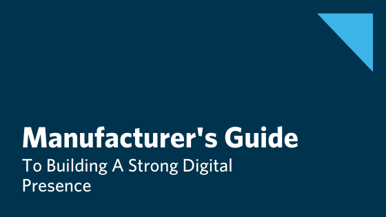 Manufacturers Guide To Building A Strong Digital Presence