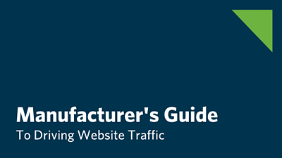 Manufacturer's Guide To Marketing And Driving Website Traffic