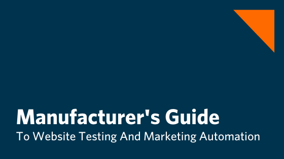 The Manufacturing Leader's Step By Step Guide To Website Testing For Increased Conversions And Marketing Automation
